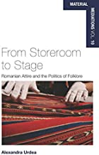 From Storeroom to Stage: Romanian Attire and the Politics of Folklore (Material Mediations: People and Things in a World of Movement Book 10)