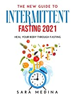 The New Guide to Intermittent Fasting 2021: Heal Your Body Through Fasting