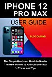 iPhone 12 Pro Max User Guide: The Simple Hands-on Guide to Master The New iPhone 12 And Uncover iOS 14 Tricks and Tips