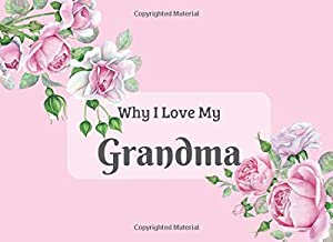 Why I Love My Grandma: What I Love About You Book Journal. Fill in the blanks - unique keepsake gift for Grandma on grandparents day birthday. ... & beautiful illustrations of roses.