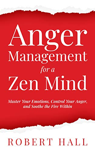 Anger Management for a Zen Mind: Master Your Emotions, Control Your Anger, and Soothe the Fire Within