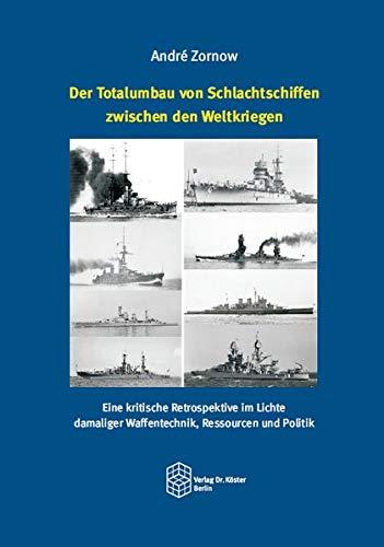Der Totalumbau von Schlachtschiffen zwischen den Weltkriegen: Eine kritische Retrospektive im Lichte damaliger Waffentechnik, Ressourcen und Politik (Forum Moderne Militärgeschichte)
