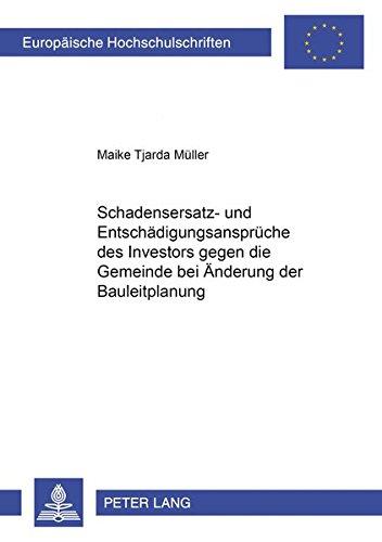 Schadensersatz- und Entschädigungsansprüche des Investors gegen die Gemeinde bei Änderung der Bauleitplanung: unter besonderer Berücksichtigung des ... Hochschulschriften Recht, Band 2838)