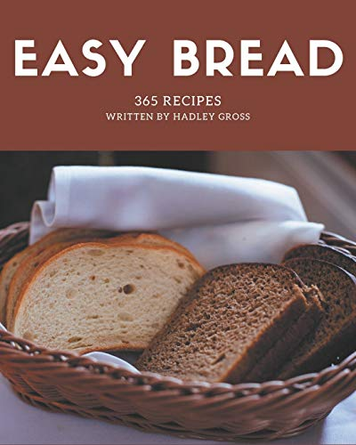 365 Easy Bread Recipes: The Highest Rated Easy Bread Cookbook You Should Read