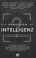 Wie kuenstlich ist Intelligenz?: Science-Fiction-Geschichten von morgen und uebermorgen