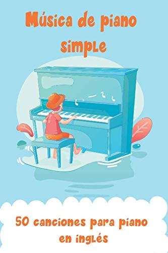 Música de piano simple, 50 canciones para piano en inglés: Partituras para piano, Partituras para piano para niños, Libros de música para piano, ... piano para niños, Piano para principiantes