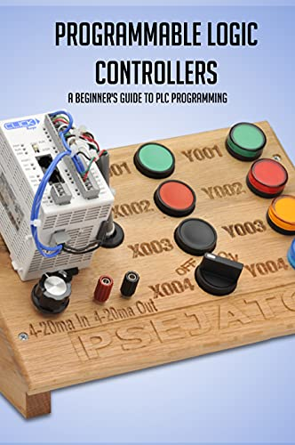 Programmable Logic Controllers: A Beginner's Guide To PLC Programming: Plc Projects For Beginners (English Edition)