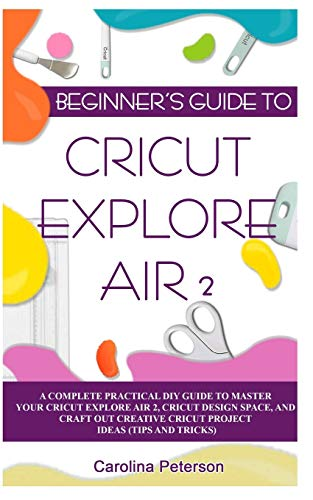 BEGINNER'S GUIDE TO CRICUT EXPLORE AIR 2: A Complete Practical DIY Guide to Master your Cricut EXPLORE AIR 2, Cricut Design Space, and Craft Out Creative Cricut Project Ideas (Tips and Tricks)