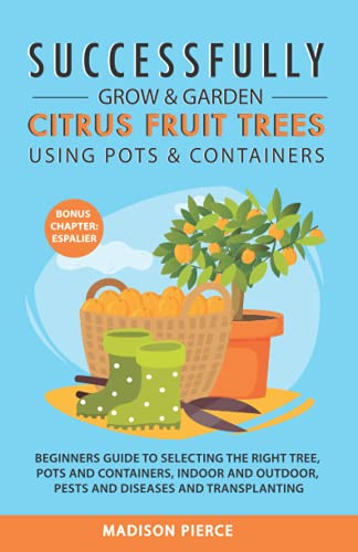 Successfully Grow & Garden Citrus Fruit Trees Using Pots and Containers: Beginner's guide to selecting the right tree, pots & containers for indoor & outdoor, pests & diseases,transplanting & Espalier