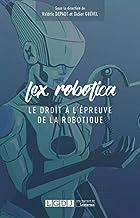 LEX ROBOTICA - LE DROIT A L EPREUVE DE LA ROBOTIQUE (French Edition)