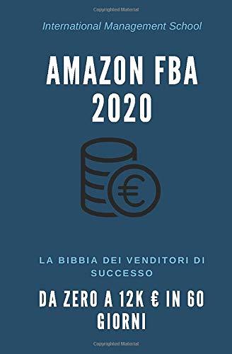 Vendere su Amazon FBA nel 2020: La Bibbia dei Venditori di successo Amazon FBA: Come scalare il Business da zero a 12k € in 60 giorni