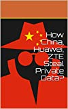 How China, Huawei, ZTE Steal Private Data? (English Edition)