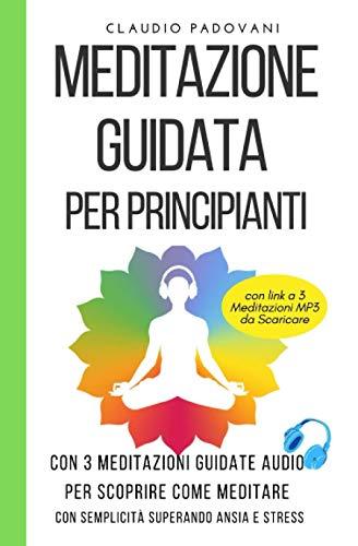Meditazione Guidata per Principianti: Con 3 Meditazioni Guidate Audio per scoprire Come Meditare con Semplicità superando Ansia