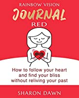 Rainbow Vision Journal RED: How to follow your heart and find your bliss without reliving past
