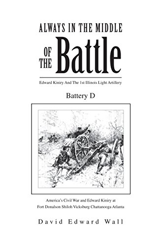Always in the Middle of the Battle: Edward Kiniry and the 1St Illinois Light Artillery Battery D: Edward Kiniry and the 1St Illinois Light Artillery Battery D (English Edition)