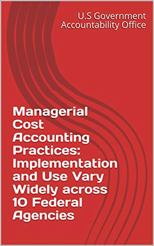 Managerial Cost Accounting Practices: Implementation and Use Vary Widely across 10 Federal Agencies (English Edition)