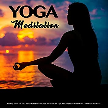 Yoga Meditation: Relaxing Music For Yoga, Music For Meditation, Spa Music For Massage, Soothing Music For Spa and Calm Music For Focus