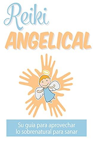 Reiki angelical: : Su guía para aprovechar lo sobrenatural para sanar