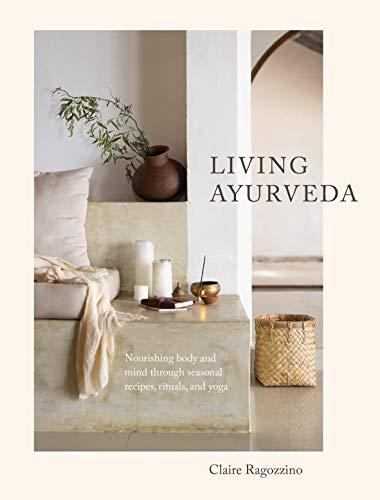 Living Ayurveda: Nourishing Body and Mind through Seasonal Recipes, Rituals, and Yoga (English Edition)
