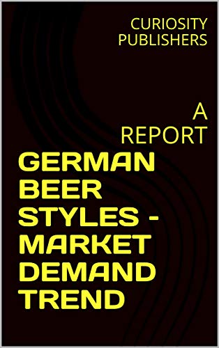 GERMAN BEER STYLES – MARKET DEMAND TREND: A REPORT (English Edition)