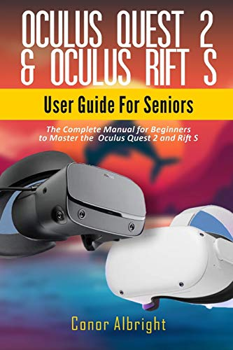 Oculus Quest 2 & Oculus Rift S User Guide For Seniors: The Complete Manual for Beginners to Master the Oculus Quest 2 and Rift S