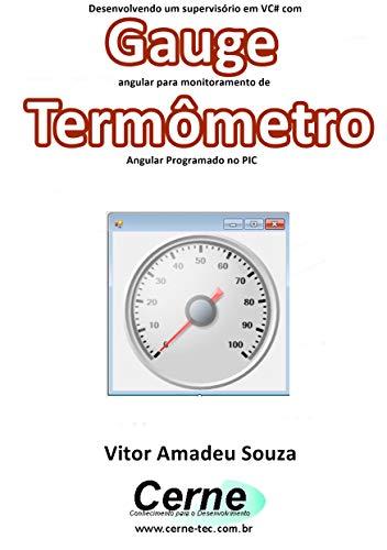 Desenvolvendo um supervisório em VC# com Gauge angular para monitoramento de Termômetro Programado no PIC (Portuguese Edition)