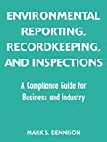 Environmental Reporting, Recordkeeping, and Inspections: A Compliance Guide for Business and Industry
