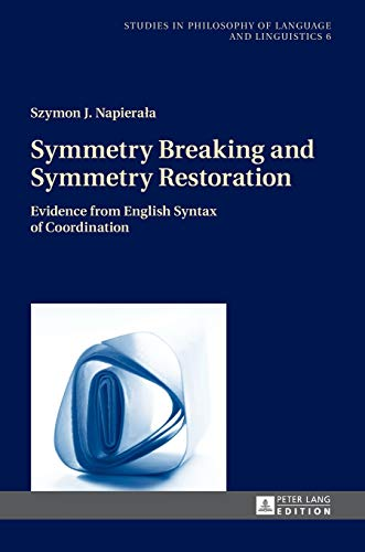 Symmetry Breaking and Symmetry Restoration; Evidence from English Syntax of Coordination (6) (Studies in Philosophy of Language and Linguistics)