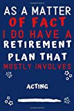 As A Matter Of Fact I Do Have A Retirement Plan That Mostly Involves Acting: Perfect Acting Gift | Blank Lined Notebook Journal | 120 Pages 6 x 9 Format | Office Gag Humour and Banter