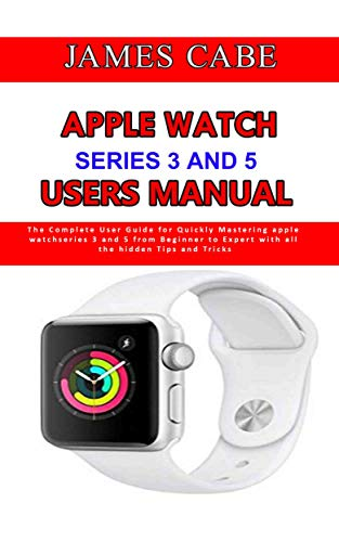 Apple Watch Series 3 And 5 Users Manual: The Complete User Guide for Quickly Mastering apple watch series 3 and 5 from Beginner to Expert with all the hidden Tips and Tricks (English Edition)