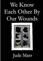 We Know Each Other By Our Wounds