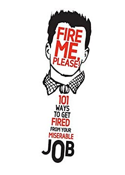 Fire Me, Please! 101 Ways to Get Fired from Your Miserable Job