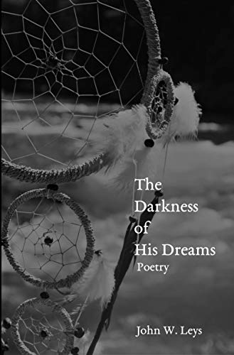 The Darkness of His Dreams: Poetry by [John W. Leys]