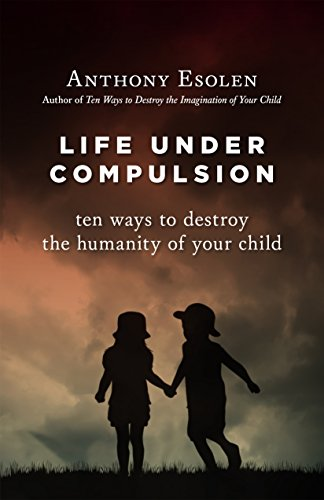 Life Under Compulsion: Ten Ways to Destroy the Humanity of Your Child (English Edition)