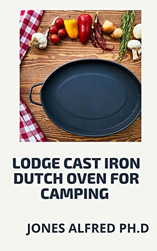 Lodge Cast Iron Dutch Oven For Camping : What To Cook In Your Dutch Oven (English Edition)