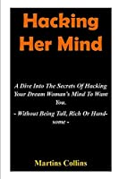Hacking Her Mind: A Dive Into The Secrets Of Hacking Your Dream Woman's Mind To Want You - Without Being Tall, Rich Or Handsome -