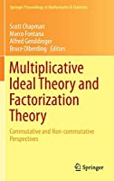 Multiplicative Ideal Theory and Factorization Theory: Commutative and Non-commutative Perspectives (Springer Proceedings in Mathematics & Statistics (170))