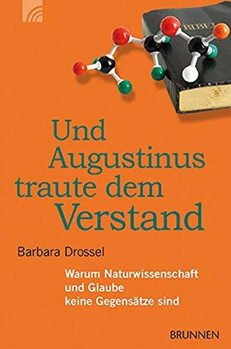Und Augustinus traute dem Verstand: Warum Naturwissenschaft und Glaube keine Gegensätze sind