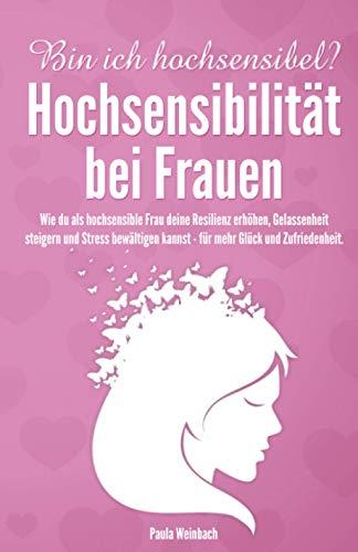Bin ich hochsensibel? Hochsensibilität bei Frauen: Wie du als hochsensible Frau deine Resilienz erhöhen, Gelassenheit steigern und Stress bewältigen kannst - für mehr Glück und Zufriedenheit.