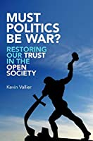 Must Politics Be War?: Restoring Our Trust in the Open Society