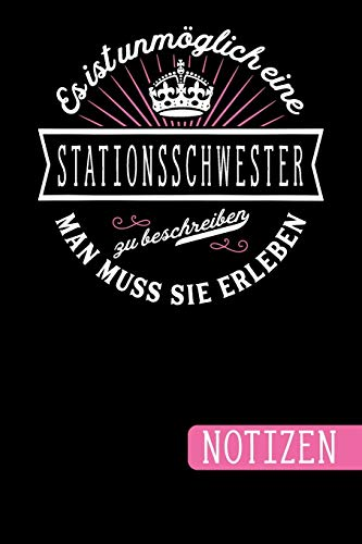 Es ist unmöglich eine Stationsschwester zu beschreiben - Man muss sie erleben: Stationsschwester Geschenk: blanko Notizbuch | Journal | To Do Liste ... viel Platz für Notizen - Tolle Geschenkidee