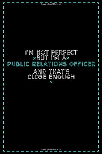 I'm Not Perfect But I'm a Public Relations Officer And That's Close Enough: Public Relations Officer Notebook And Journal Gift Ideas: Lined Notebook / 121 Pages, 6x9, Soft Cover, Glosy Finish