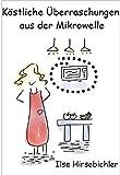 Köstliche Überraschungen aus der Mikrowelle - über 100 Rezepte für Singles, Berufstätige und Feinde der Kochkunst