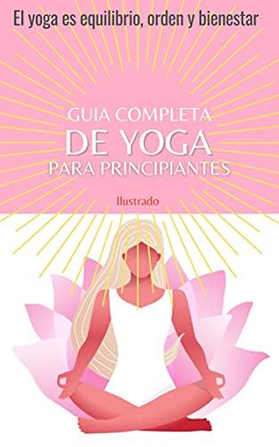 GUIA COMPLETA DE YOGA PARA PRINCIPIANTES, Las mejores posturas de yoga paso a paso. lustrado.: El yoga es equilibrio, orden y bienestar.