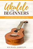 Ukulele for Beginners: A Complete Guide to Learn and Play Simple Tunes with Ukulele, Reading Music, Chords, and Much More