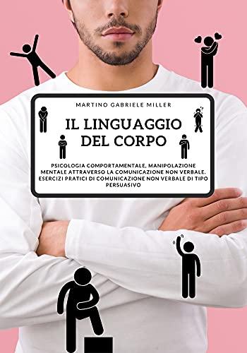 Il Linguaggio del corpo: Psicologia comportamentale, e manipolazione mentale attraverso la comunicazione non verbale. Esercizi pratici di comunicazione non verbale di tipo persuasivo