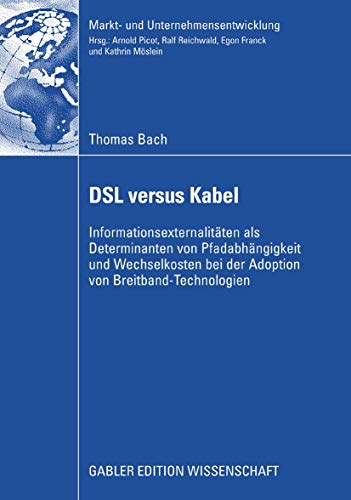 DSL versus Kabel: Informationsexternalitäten als Determinanten von Pfadabhängigkeit und Wechselkosten bei der Adoption von Breitband-Technologien (Markt- ... Markets and Organisations)