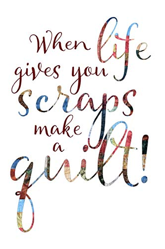 When Life Gives You Scraps Make A Quilt: Quilters Notebook ~ TOP Books