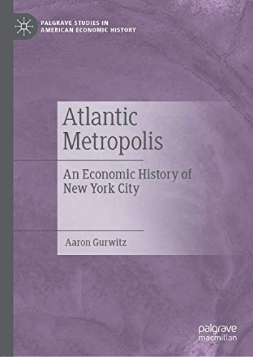 Compare Textbook Prices for Atlantic Metropolis: An Economic History of New York City Palgrave Studies in American Economic History 1st ed. 2019 Edition ISBN 9783030133511 by Gurwitz, Aaron