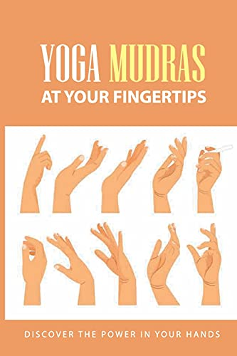 Yoga Mudras At Your Fingertips: Discover The Power In Your Hands: How To Use Mudras For Healing